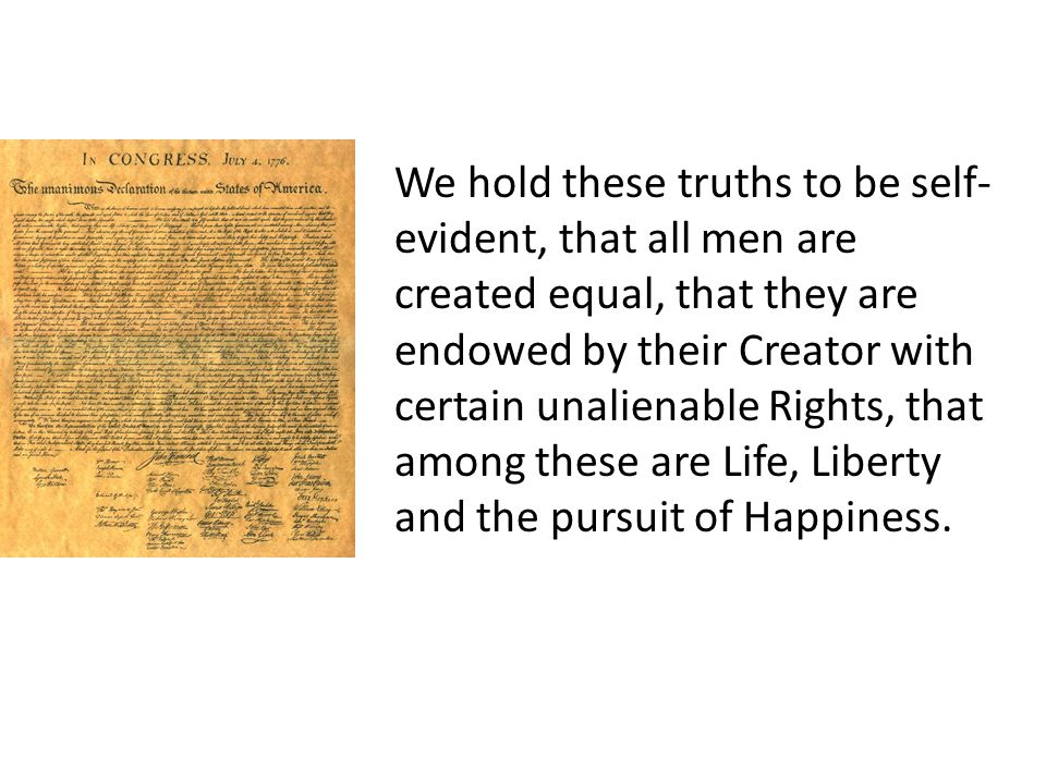 We hold these truths to be self- evident, that all men are created equal, that they are endowed by their Creator with certain unalienable Rights, that among these are Life, Liberty and the pursuit of Happiness.