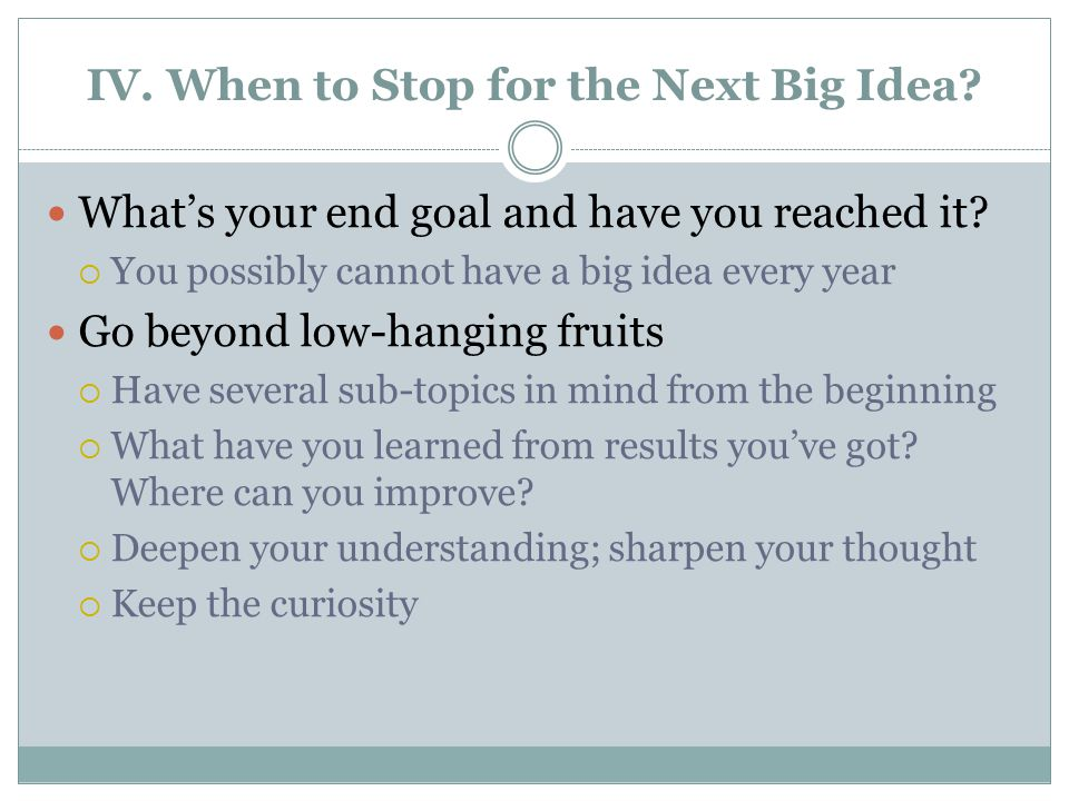 IV. When to Stop for the Next Big Idea. What's your end goal and have you reached it.