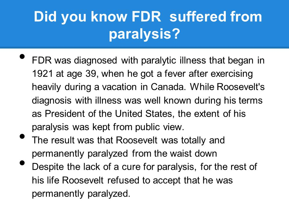 Did you know FDR suffered from paralysis? FDR was diagnosed with paralytic illness that began in 1921 at age 39, when he got a fever after exercising