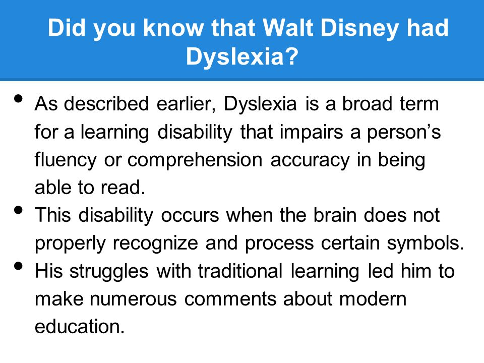 Did you know that Walt Disney had Dyslexia? As described earlier, Dyslexia is a broad term for a learning disability that impairs a person's fluency o
