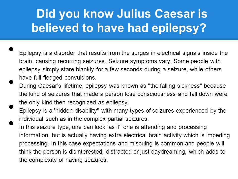 Did you know Julius Caesar is believed to have had epilepsy? Epilepsy is a disorder that results from the surges in electrical signals inside the brai