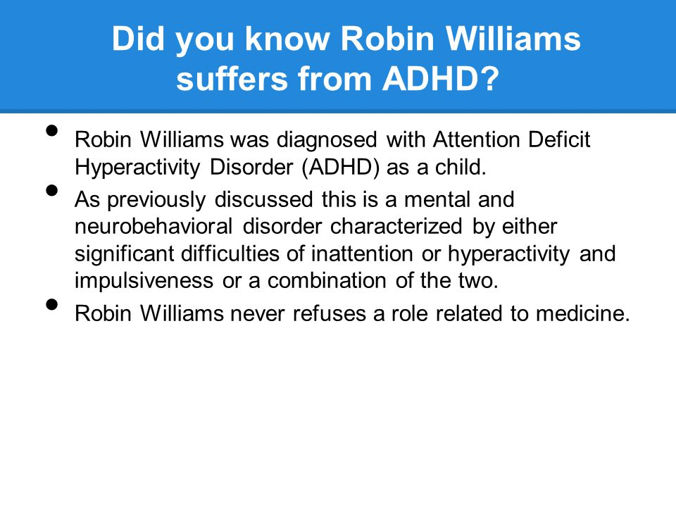 Did you know Robin Williams suffers from ADHD? Robin Williams was diagnosed with Attention Deficit Hyperactivity Disorder (ADHD) as a child. As previo