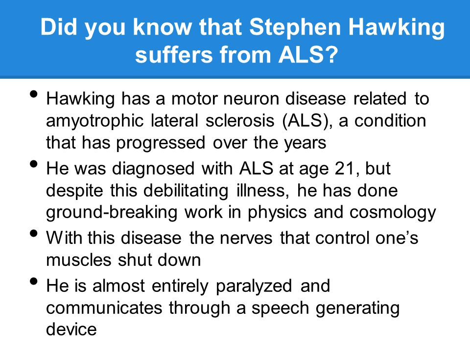 Did you know that Stephen Hawking suffers from ALS? Hawking has a motor neuron disease related to amyotrophic lateral sclerosis (ALS), a condition tha