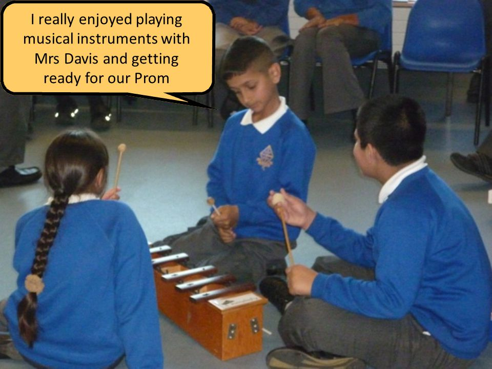 I really enjoyed playing musical instruments with Mrs Davis and getting ready for our Prom