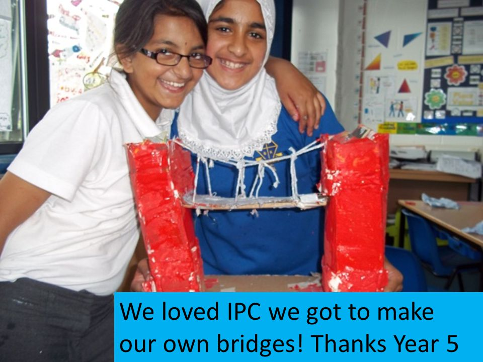 We loved IPC we got to make our own bridges! Thanks Year 5