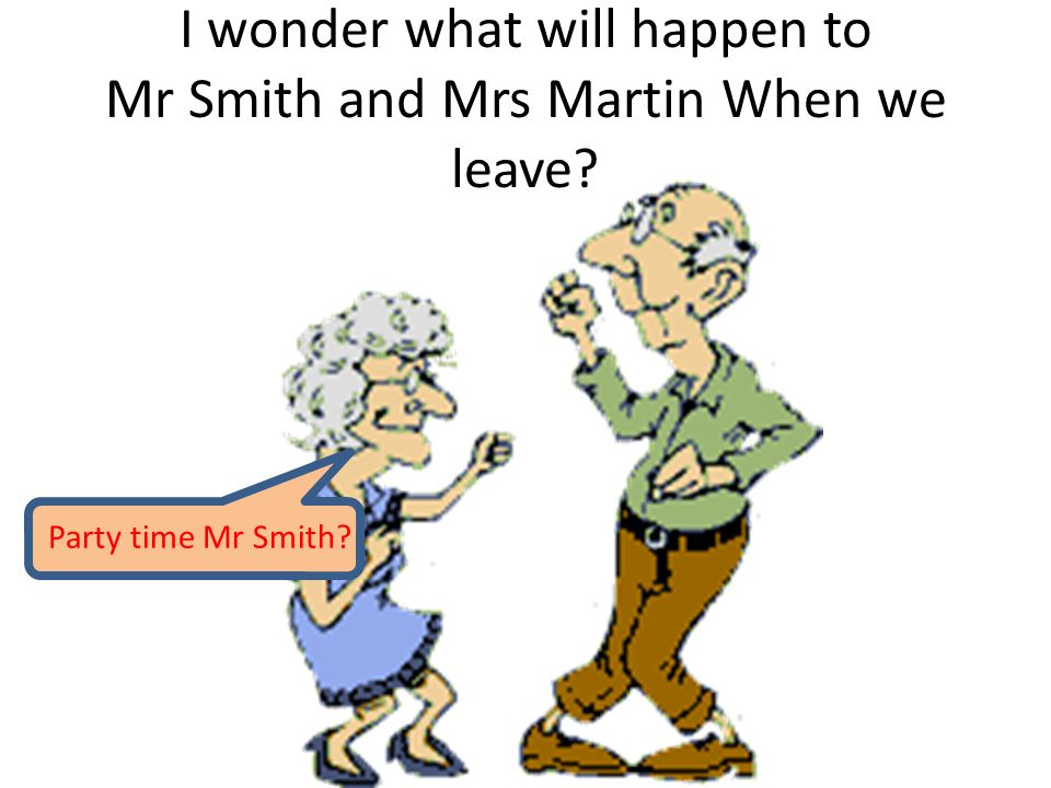 I wonder what will happen to Mr Smith and Mrs Martin When we leave Party time Mr Smith