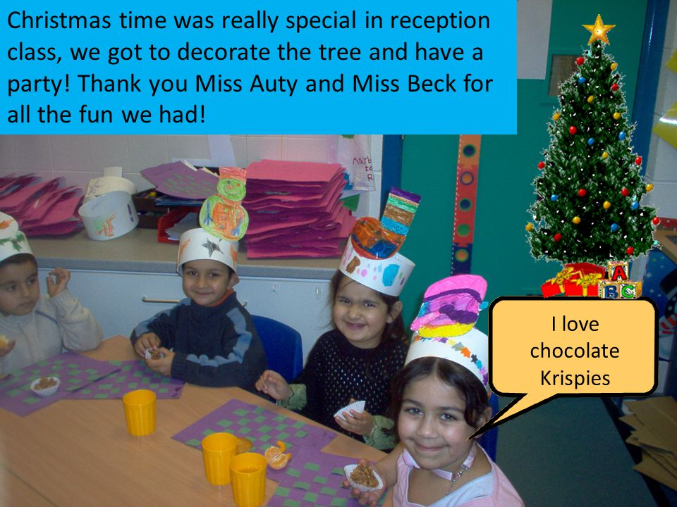 I love chocolate Krispies Christmas time was really special in reception class, we got to decorate the tree and have a party.