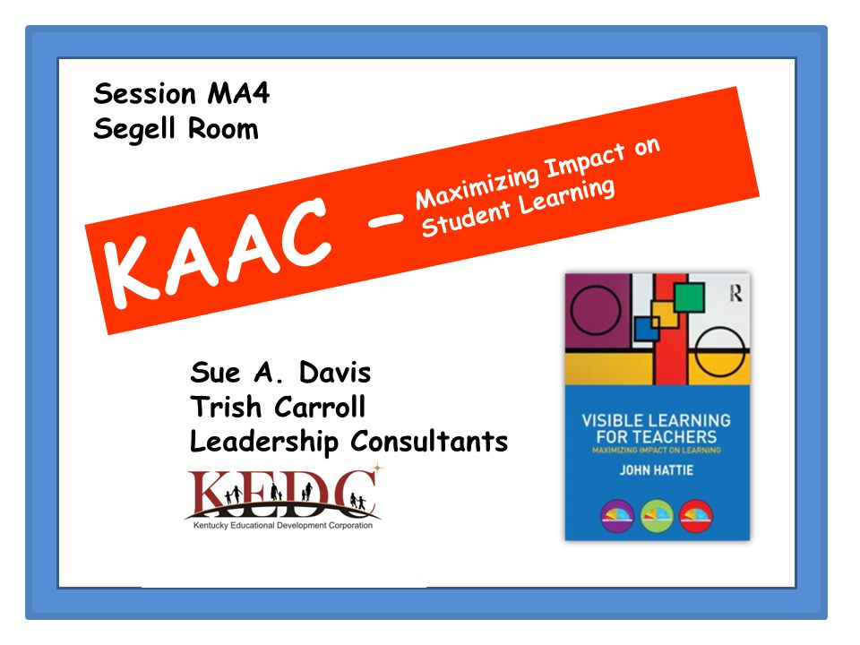 KAAC – Maximizing Impact on Student Learning Session MA4 Segell Room Sue A.