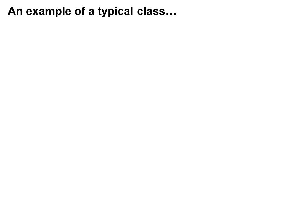 An example of a typical class…