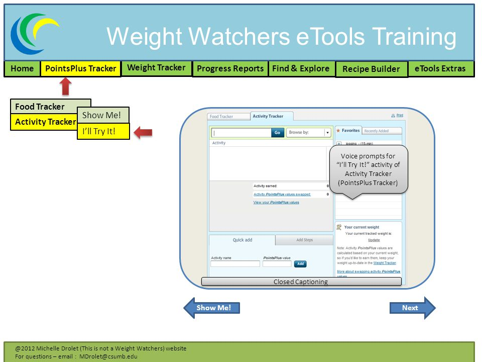 Home PointsPlus Tracker Weight Tracker Recipe Builder Find & Explore eTools ExtrasProgress Reports @2012 Michelle Drolet (This is not a Weight Watchers) website For questions – email : MDrolet@csumb.edu Food Tracker Activity Tracker Show Me.