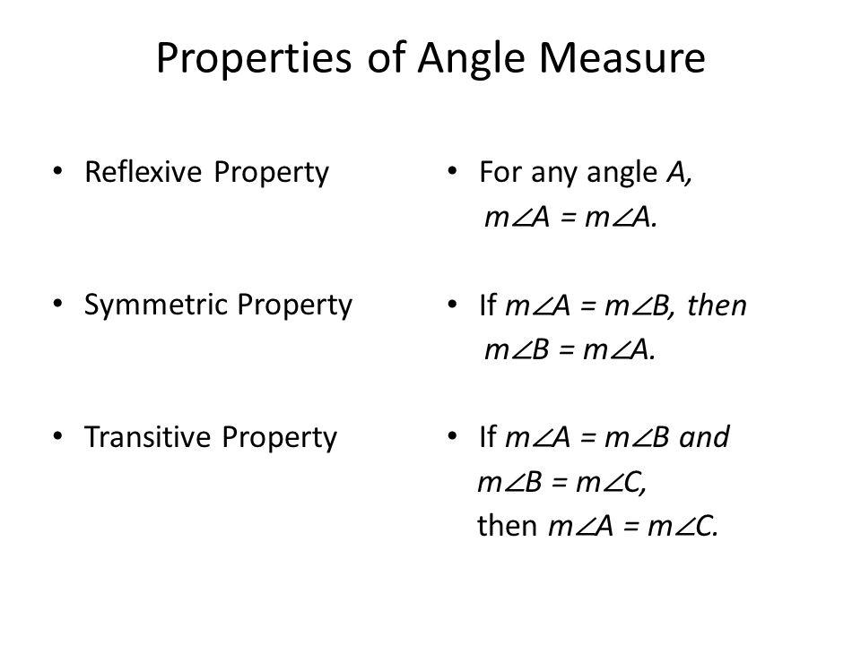 Properties of Angle Measure Reflexive Property Symmetric Property Transitive Property For any angle A, m ∠ A = m ∠ A.