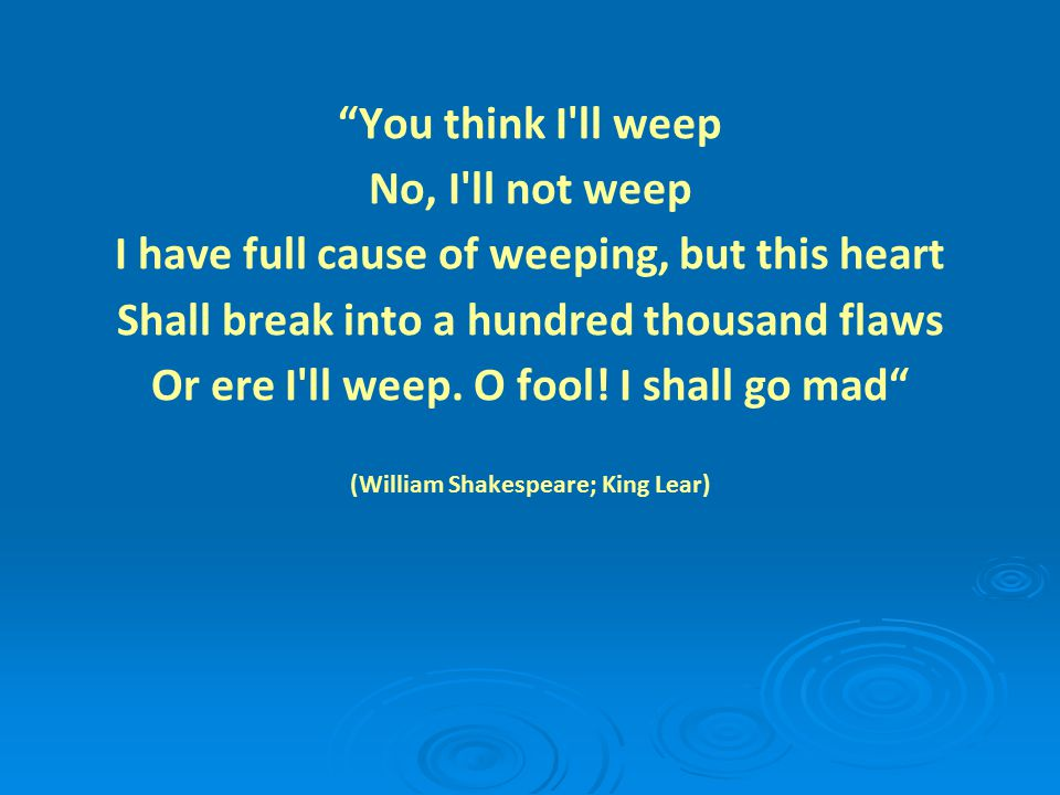 You think I ll weep No, I ll not weep I have full cause of weeping, but this heart Shall break into a hundred thousand flaws Or ere I ll weep.