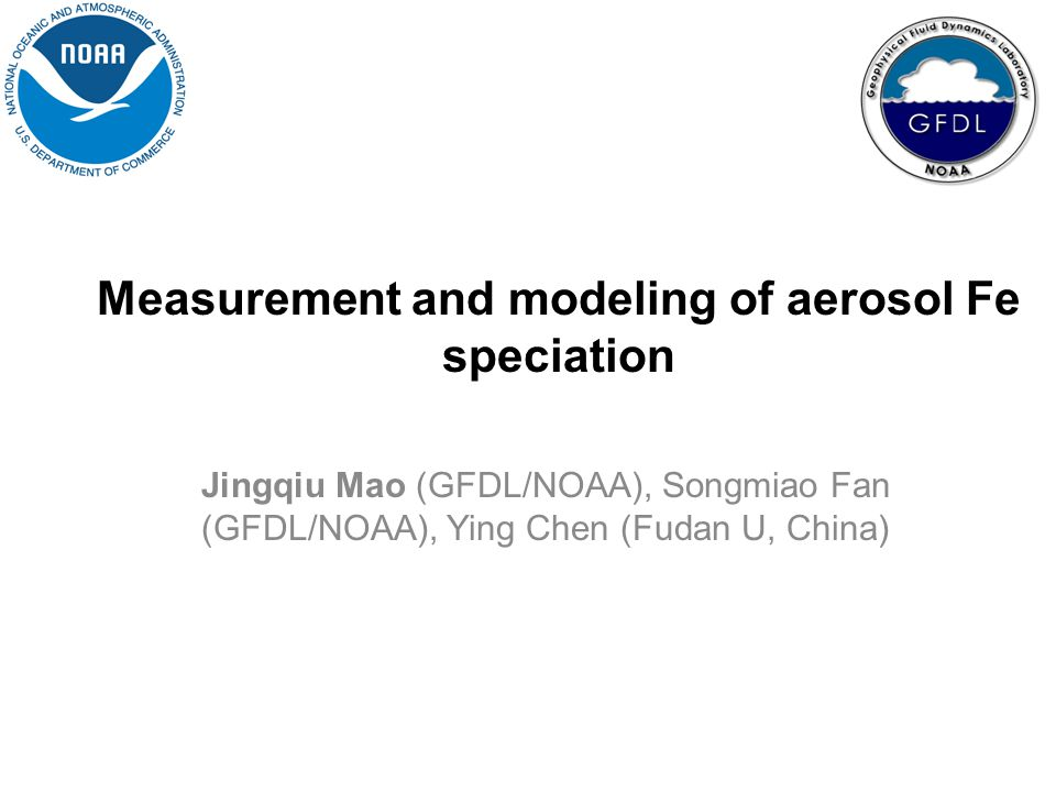 Measurement and modeling of aerosol Fe speciation Jingqiu Mao (GFDL/NOAA), Songmiao Fan (GFDL/NOAA), Ying Chen (Fudan U, China)