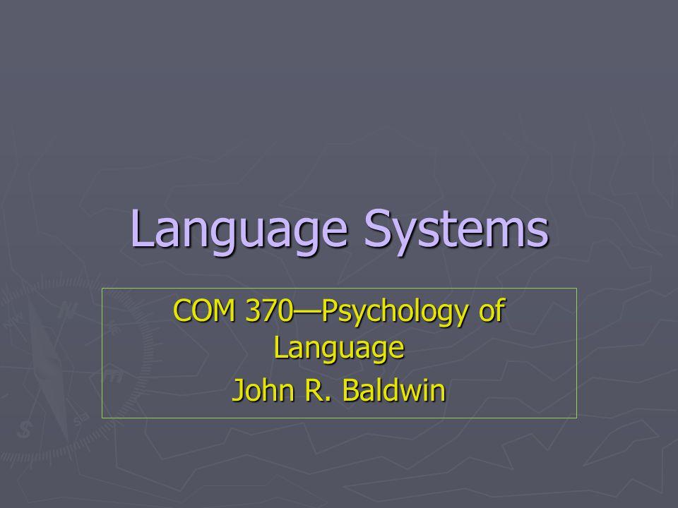 Language Systems COM 370—Psychology of Language John R. Baldwin