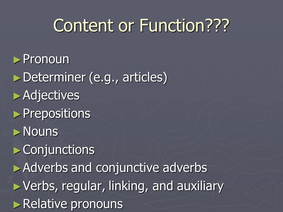 Content and Function Words ► Content words (contentives): Carry the principal meaning of the sentence — name the objects, events, and characteristics that lie at the heart of the message the sentence is meant to convey (Clark & Clark, 1977, p.