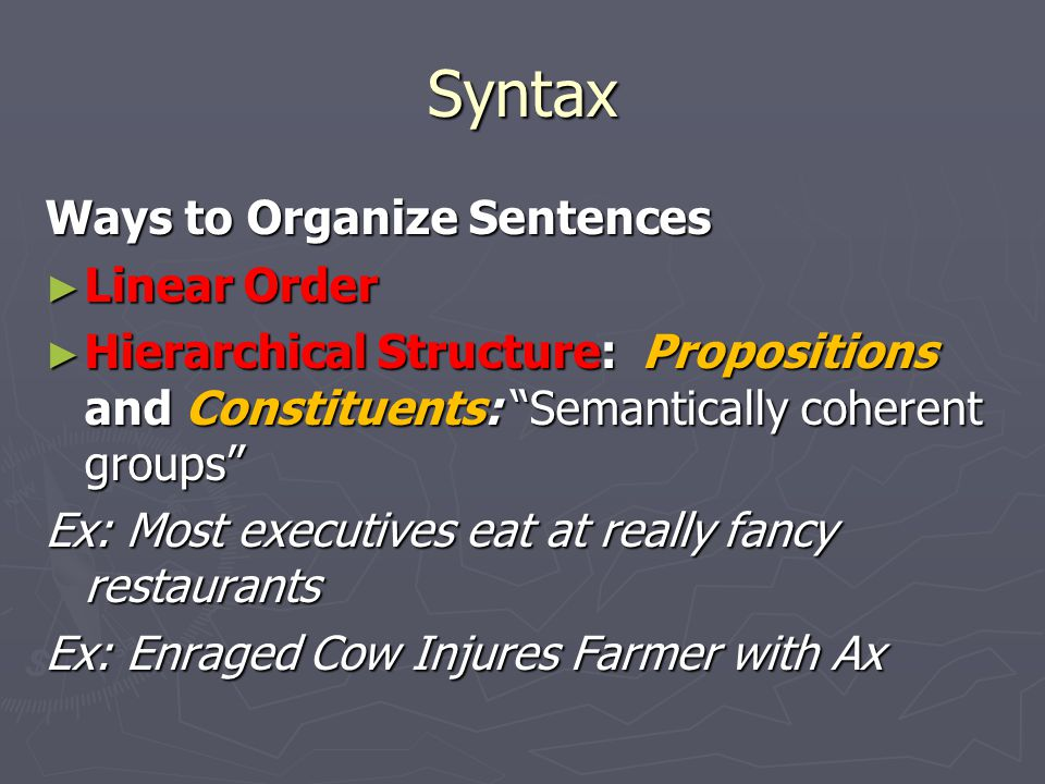 Syntax Ways to Organize Sentences ► Linear Order ► Hierarchical Structure: Propositions and Constituents: Semantically coherent groups Ex: Most executives eat at really fancy restaurants Ex: Enraged Cow Injures Farmer with Ax