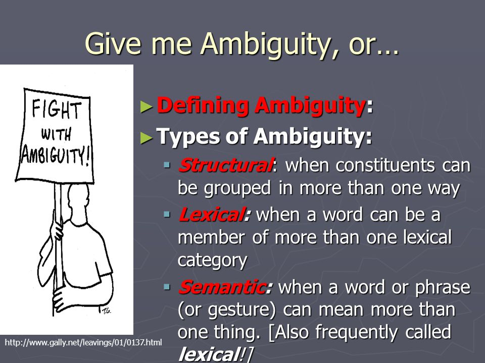 Give me Ambiguity, or… ► Defining Ambiguity: ► Types of Ambiguity:  Structural: when constituents can be grouped in more than one way  Lexical: when a word can be a member of more than one lexical category  Semantic: when a word or phrase (or gesture) can mean more than one thing.