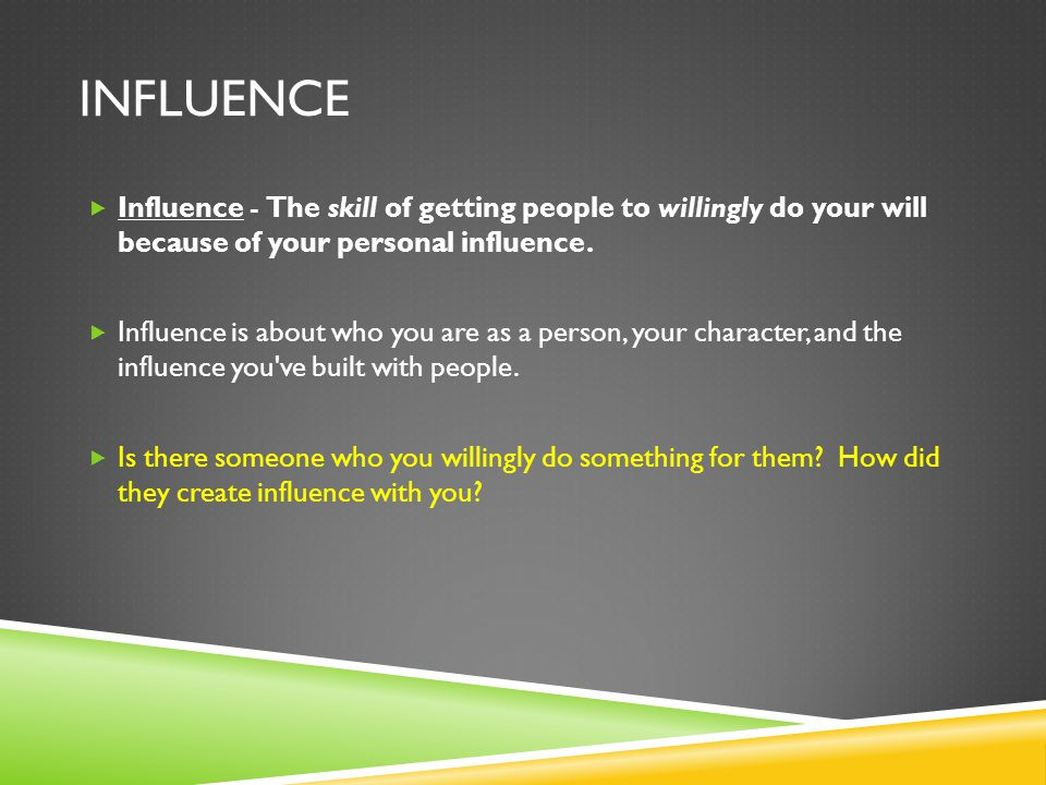 INFLUENCE  Influence - The skill of getting people to willingly do your will because of your personal influence.  Influence is about who you are as