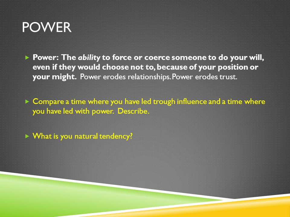 POWER  Power: The ability to force or coerce someone to do your will, even if they would choose not to, because of your position or your might. Power