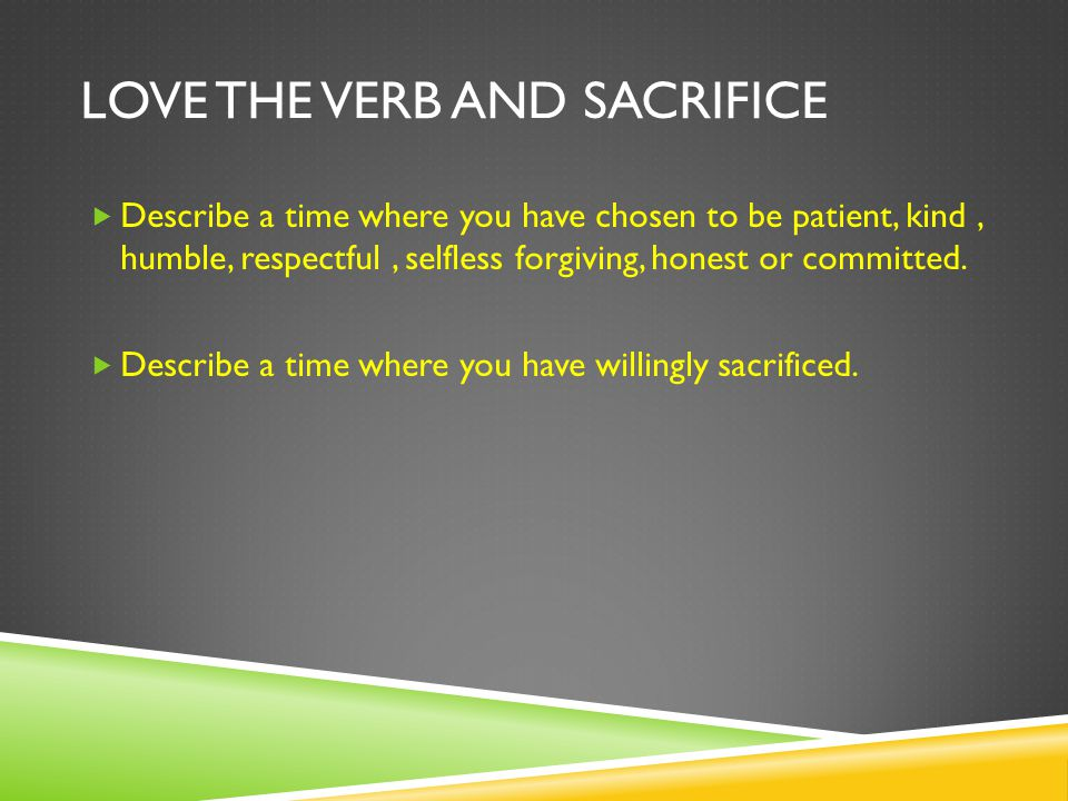 LOVE THE VERB AND SACRIFICE  Describe a time where you have chosen to be patient, kind, humble, respectful, selfless forgiving, honest or committed.