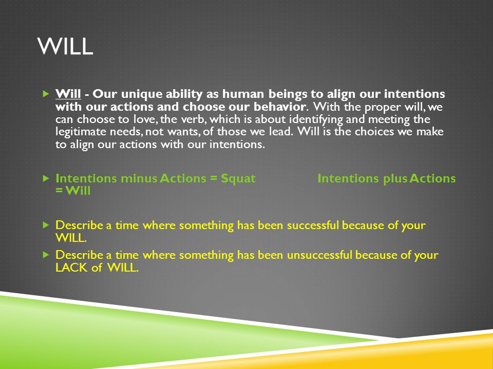 WILL  Will - Our unique ability as human beings to align our intentions with our actions and choose our behavior. With the proper will, we can choose