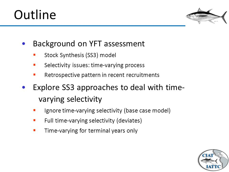 Outline Background on YFT assessment  Stock Synthesis (SS3) model  Selectivity issues: time-varying process  Retrospective pattern in recent recruitments Explore SS3 approaches to deal with time- varying selectivity  Ignore time-varying selectivity (base case model)  Full time-varying selectivity (deviates)  Time-varying for terminal years only