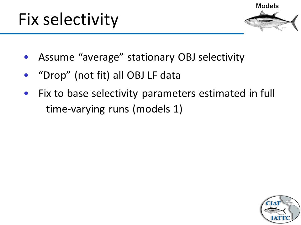 Fix selectivity Assume average stationary OBJ selectivity Drop (not fit) all OBJ LF data Fix to base selectivity parameters estimated in full time-varying runs (models 1) Models
