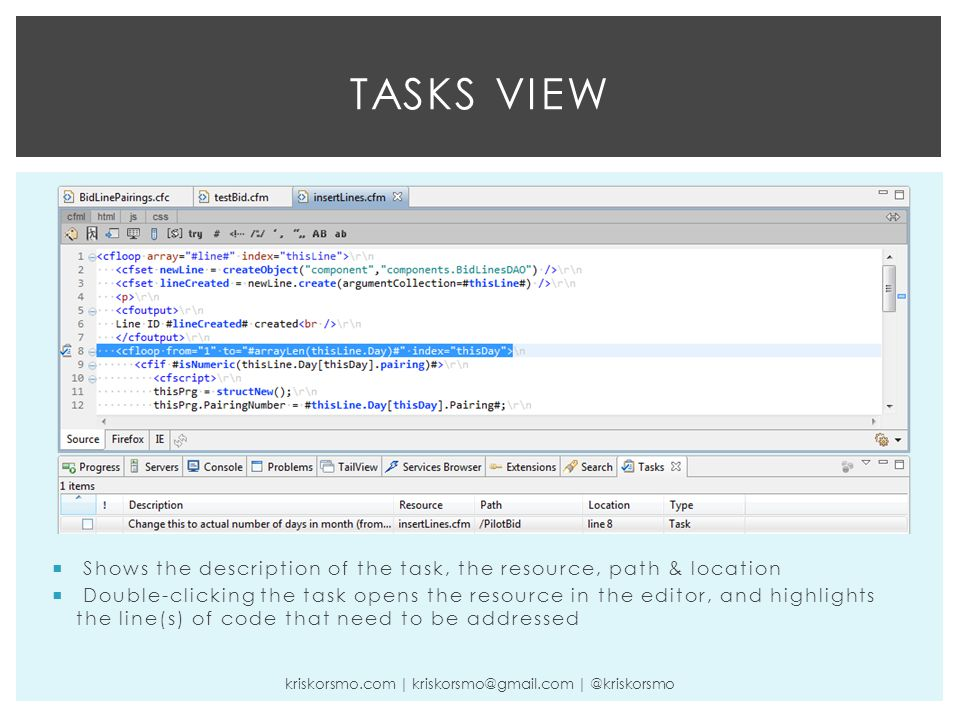TASKS VIEW kriskorsmo.com | kriskorsmo@gmail.com | @kriskorsmo  Shows the description of the task, the resource, path & location  Double-clicking the task opens the resource in the editor, and highlights the line(s) of code that need to be addressed
