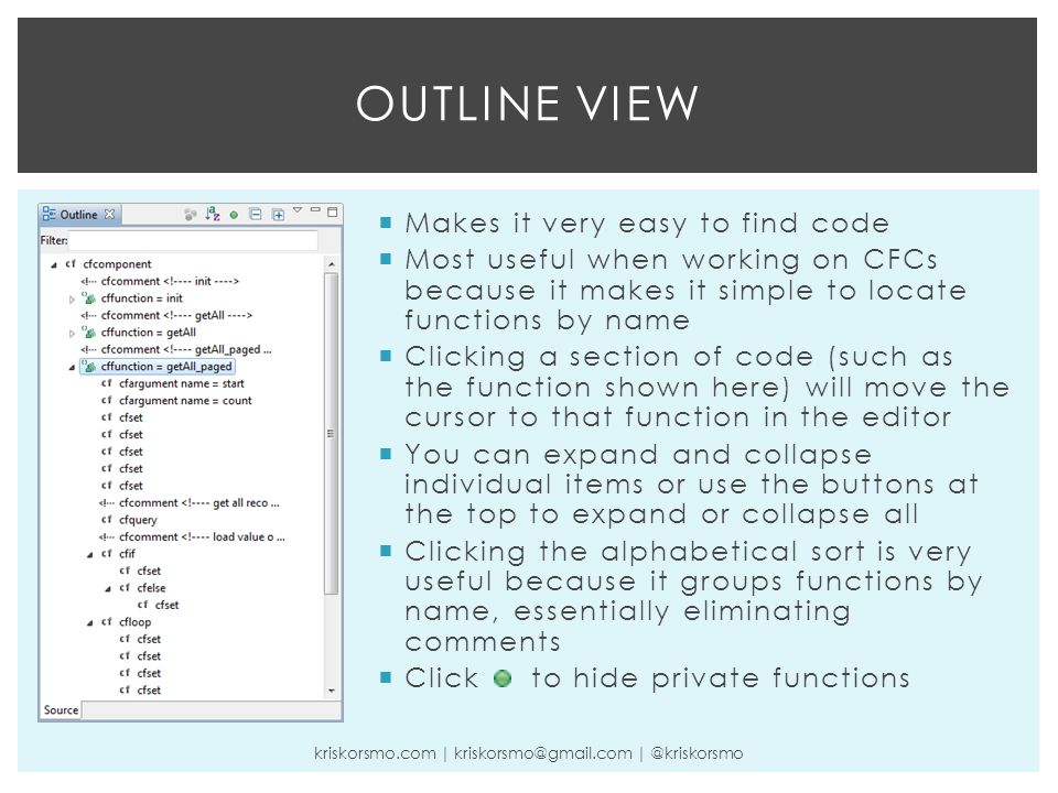OUTLINE VIEW kriskorsmo.com | kriskorsmo@gmail.com | @kriskorsmo  Makes it very easy to find code  Most useful when working on CFCs because it makes it simple to locate functions by name  Clicking a section of code (such as the function shown here) will move the cursor to that function in the editor  You can expand and collapse individual items or use the buttons at the top to expand or collapse all  Clicking the alphabetical sort is very useful because it groups functions by name, essentially eliminating comments  Click to hide private functions