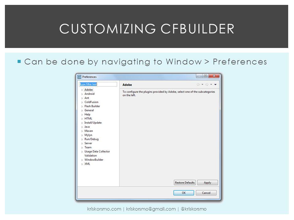  Can be done by navigating to Window > Preferences CUSTOMIZING CFBUILDER kriskorsmo.com | kriskorsmo@gmail.com | @kriskorsmo