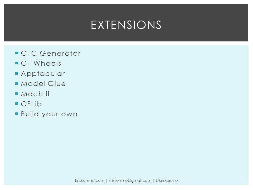  CFC Generator  CF Wheels  Apptacular  Model Glue  Mach II  CFLib  Build your own EXTENSIONS kriskorsmo.com | kriskorsmo@gmail.com | @kriskorsm