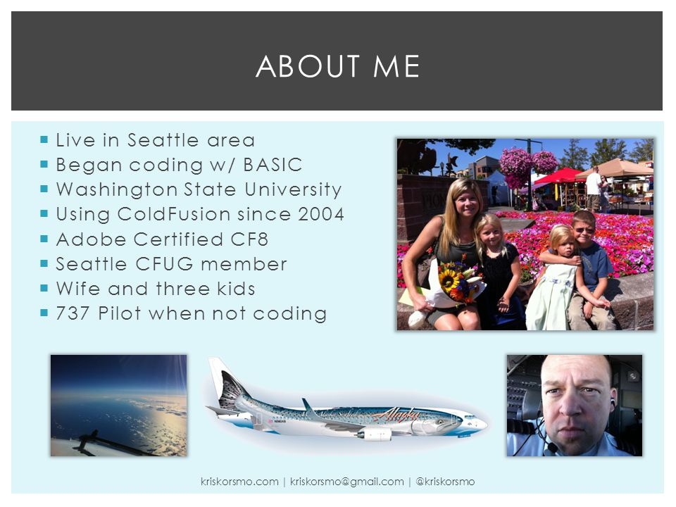  Live in Seattle area  Began coding w/ BASIC  Washington State University  Using ColdFusion since 2004  Adobe Certified CF8  Seattle CFUG member  Wife and three kids  737 Pilot when not coding ABOUT ME kriskorsmo.com | kriskorsmo@gmail.com | @kriskorsmo