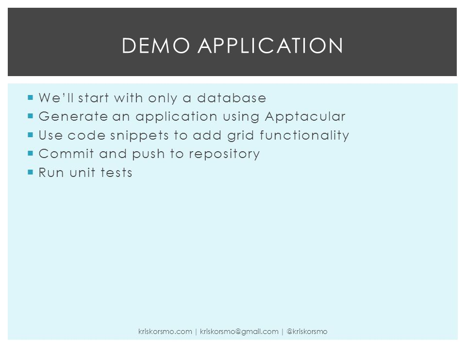  We'll start with only a database  Generate an application using Apptacular  Use code snippets to add grid functionality  Commit and push to repository  Run unit tests DEMO APPLICATION kriskorsmo.com | kriskorsmo@gmail.com | @kriskorsmo