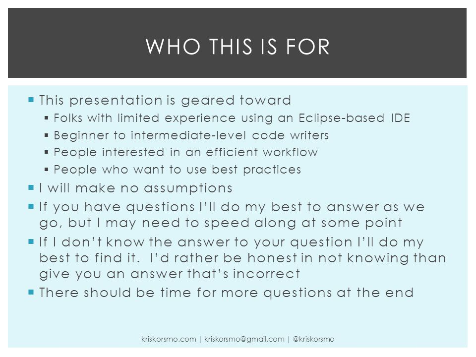  This presentation is geared toward  Folks with limited experience using an Eclipse-based IDE  Beginner to intermediate-level code writers  People interested in an efficient workflow  People who want to use best practices  I will make no assumptions  If you have questions I'll do my best to answer as we go, but I may need to speed along at some point  If I don't know the answer to your question I'll do my best to find it.