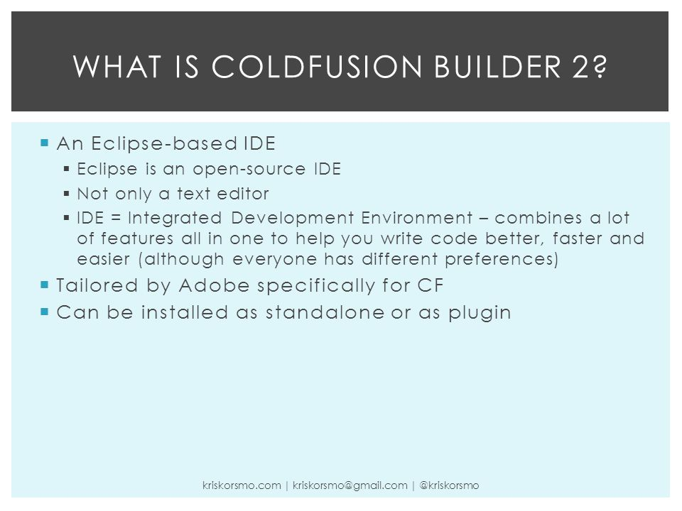  An Eclipse-based IDE  Eclipse is an open-source IDE  Not only a text editor  IDE = Integrated Development Environment – combines a lot of features all in one to help you write code better, faster and easier (although everyone has different preferences)  Tailored by Adobe specifically for CF  Can be installed as standalone or as plugin WHAT IS COLDFUSION BUILDER 2.
