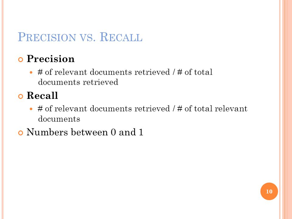 P RECISION VS. R ECALL Precision # of relevant documents retrieved / # of total documents retrieved Recall # of relevant documents retrieved / # of to
