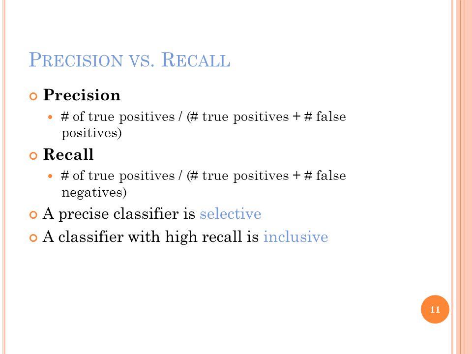P RECISION VS. R ECALL Precision # of true positives / (# true positives + # false positives) Recall # of true positives / (# true positives + # false