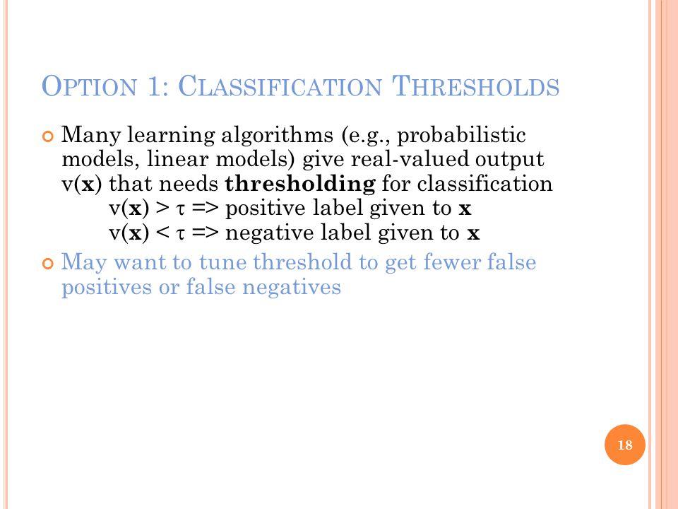 O PTION 1: C LASSIFICATION T HRESHOLDS Many learning algorithms (e.g., probabilistic models, linear models) give real-valued output v( x ) that needs