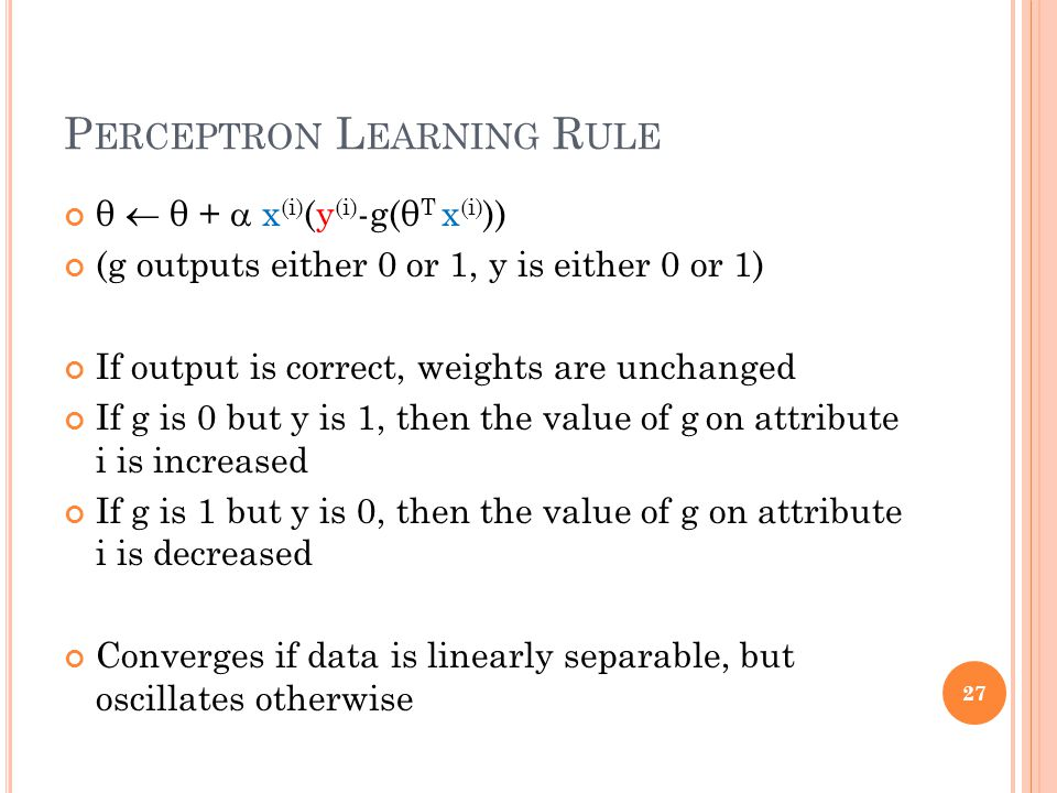 P ERCEPTRON L EARNING R ULE θ  θ +  x (i) (y (i) -g(θ T x (i) )) (g outputs either 0 or 1, y is either 0 or 1) If output is correct, weights are unchanged If g is 0 but y is 1, then the value of g on attribute i is increased If g is 1 but y is 0, then the value of g on attribute i is decreased Converges if data is linearly separable, but oscillates otherwise 27