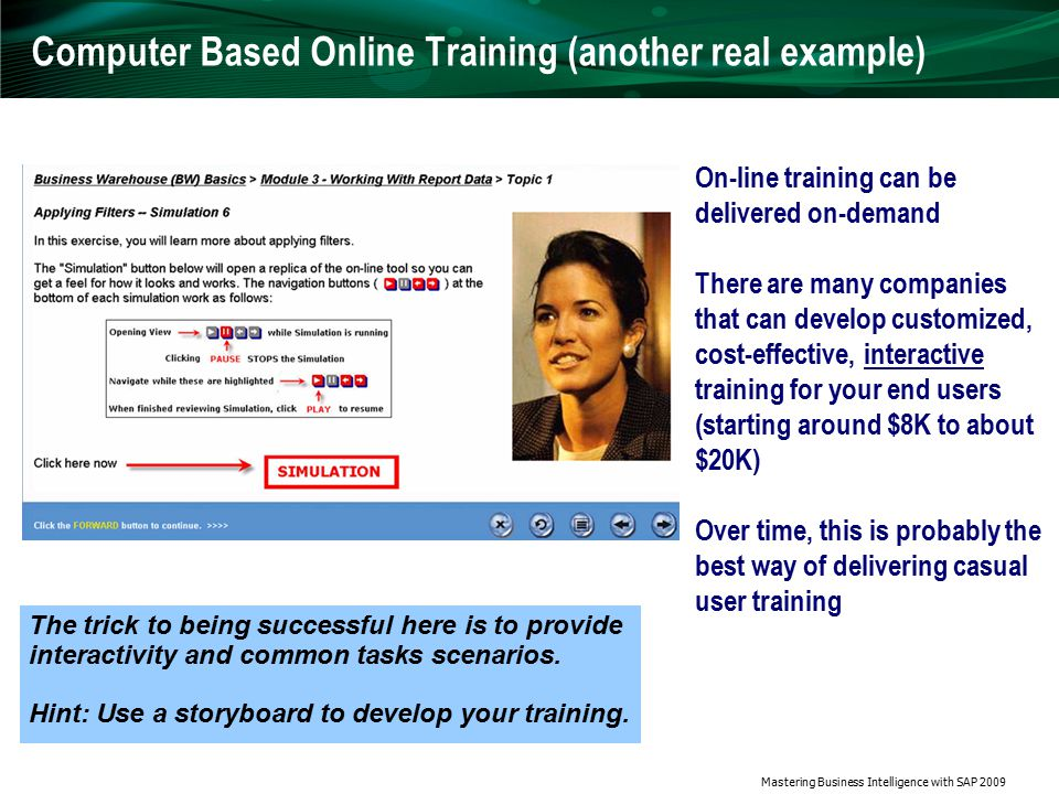 Mastering Business Intelligence with SAP 2009 Computer Based Online Training (another real example) On-line training can be delivered on-demand There are many companies that can develop customized, cost-effective, interactive training for your end users (starting around $8K to about $20K) Over time, this is probably the best way of delivering casual user training The trick to being successful here is to provide interactivity and common tasks scenarios.