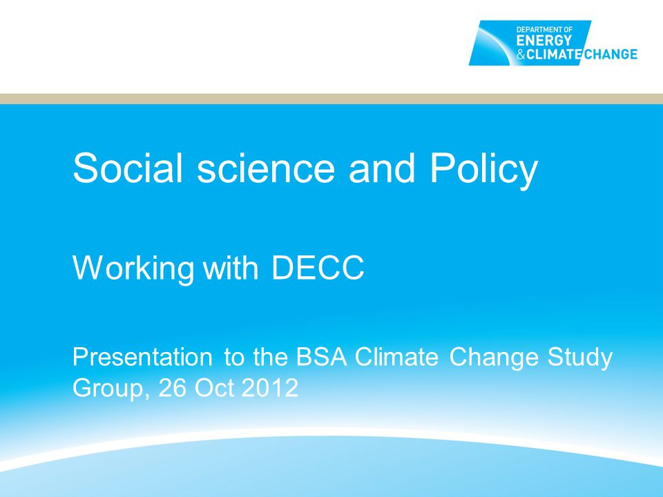 Social science and Policy Working with DECC Presentation to the BSA Climate Change Study Group, 26 Oct 2012