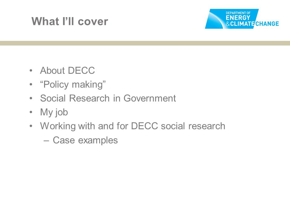 """What I'll cover About DECC """"Policy making"""" Social Research in Government My job Working with and for DECC social research –Case examples"""