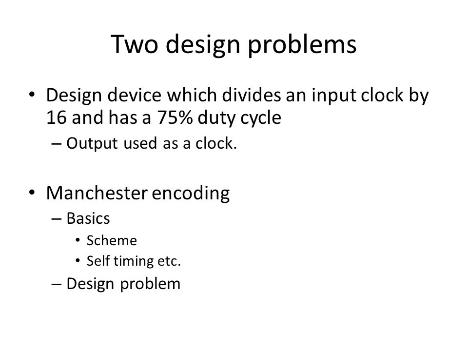 Two design problems Design device which divides an input clock by 16 and has a 75% duty cycle – Output used as a clock.