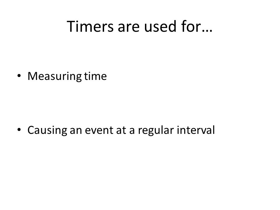 Timers are used for… Measuring time Causing an event at a regular interval