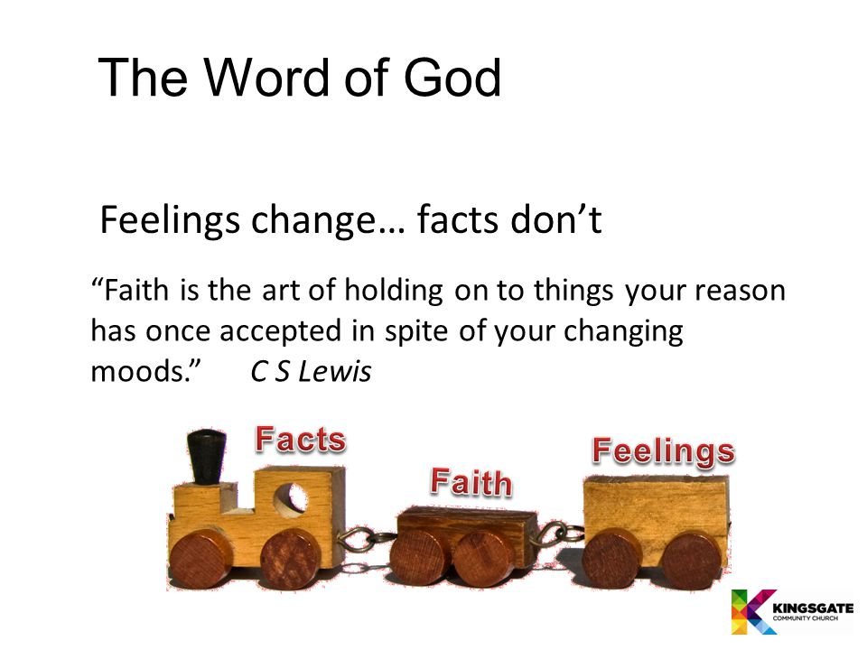The Word of God Feelings change… facts don't Faith is the art of holding on to things your reason has once accepted in spite of your changing moods. C S Lewis