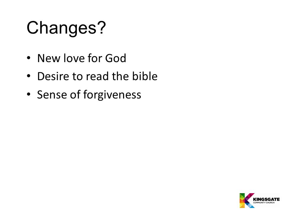 Changes New love for God Desire to read the bible Sense of forgiveness