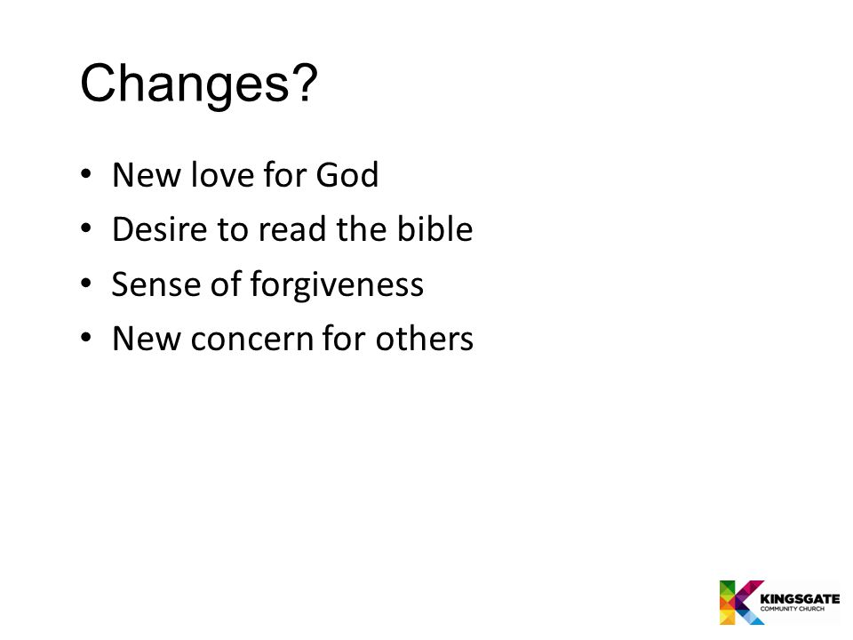 Changes New love for God Desire to read the bible Sense of forgiveness New concern for others