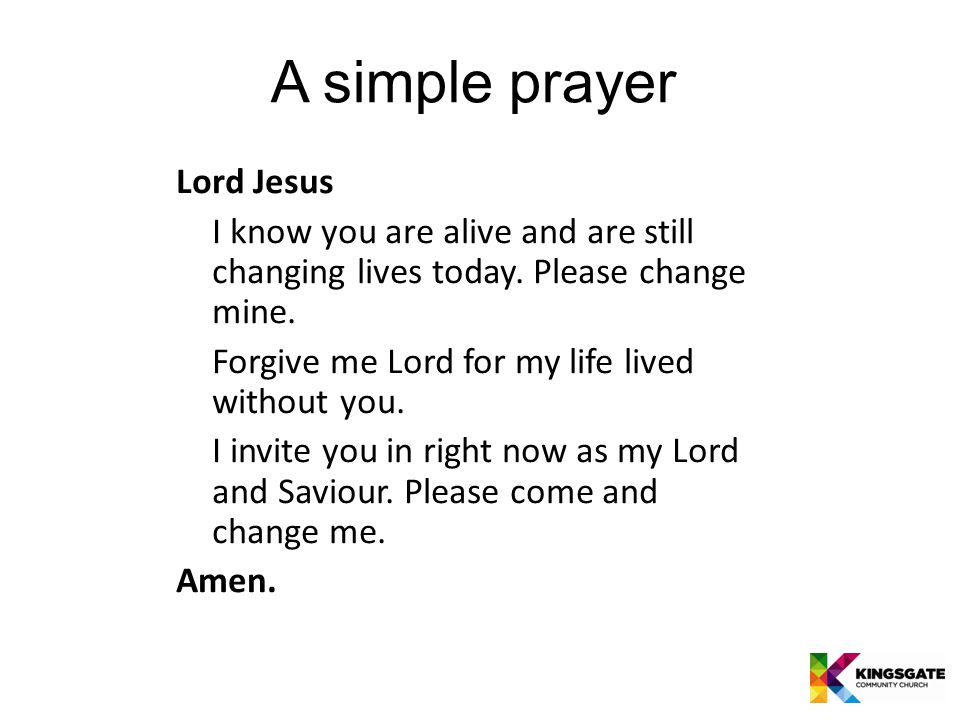 A simple prayer Lord Jesus I know you are alive and are still changing lives today.