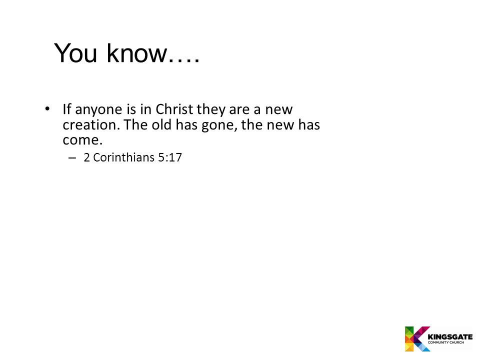 If anyone is in Christ they are a new creation. The old has gone, the new has come.