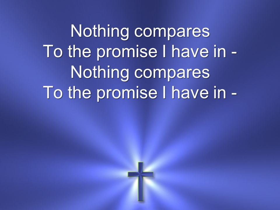 Nothing compares To the promise I have in - Nothing compares To the promise I have in -